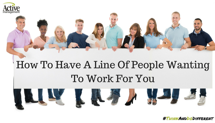 How To Have A Line Of People Wanting To Work For You
